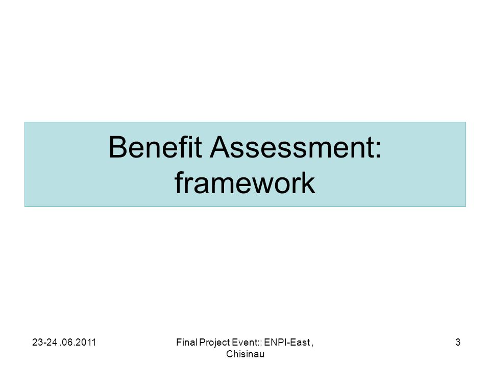 Benefit Assessment: framework 23-24.06.2011Final Project Event:: ENPI-East, Chisinau 3