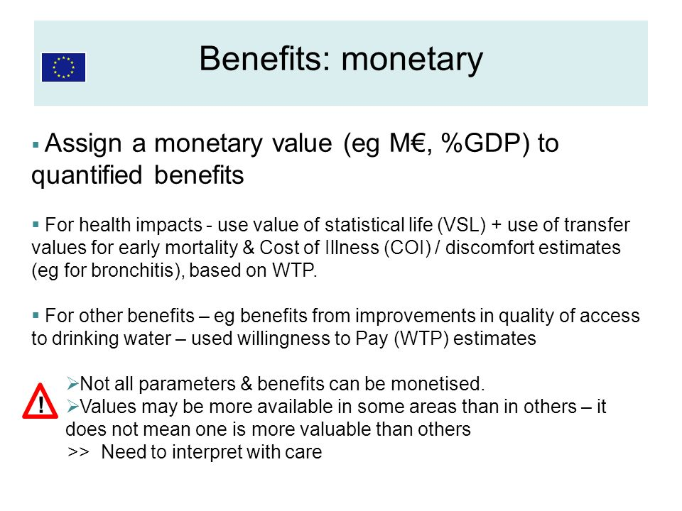 Assign a monetary value (eg M, %GDP) to quantified benefits For health impacts - use value of statistical life (VSL) + use of transfer values for earl