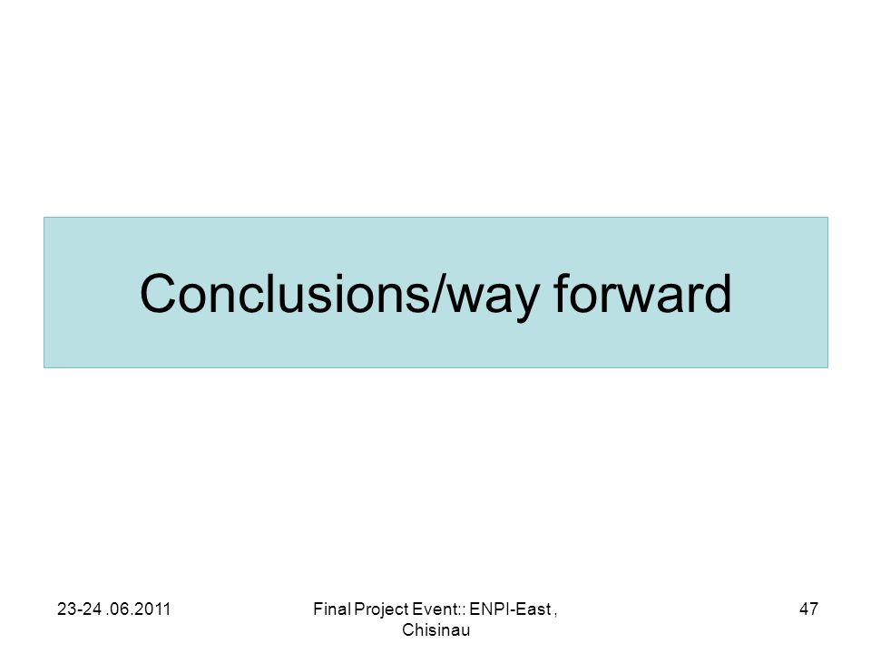 Conclusions/way forward 23-24.06.2011Final Project Event:: ENPI-East, Chisinau 47