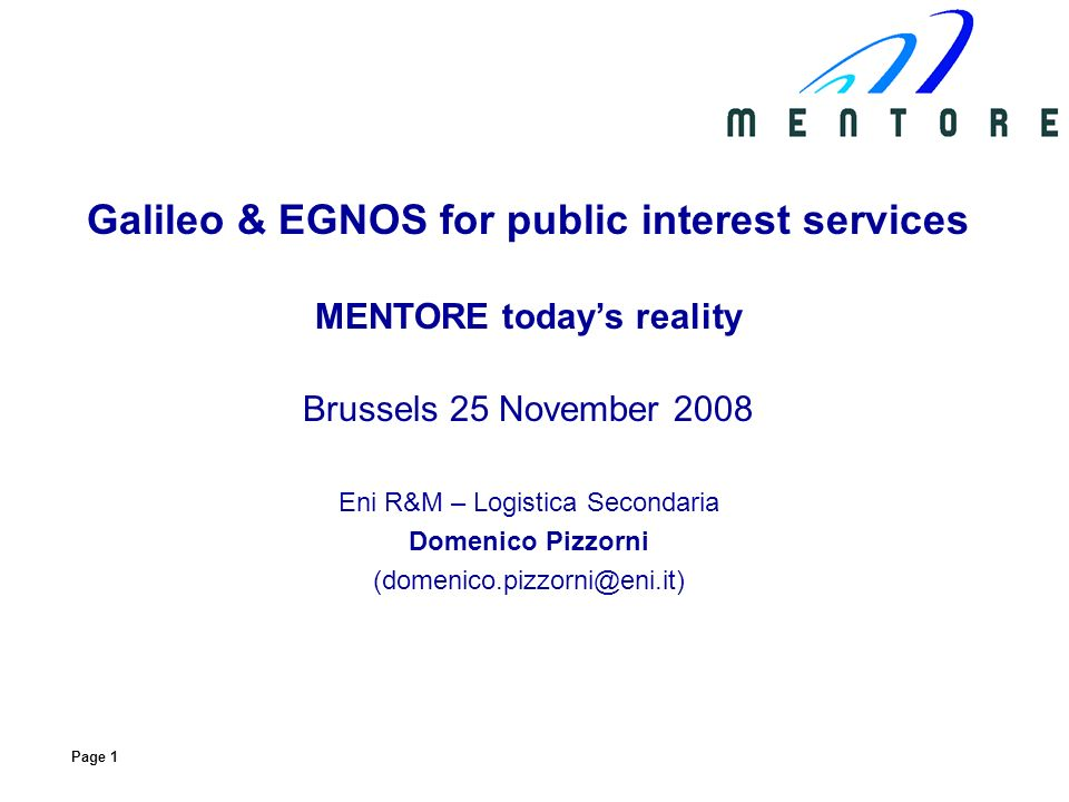 Page 1 Galileo & EGNOS for public interest services MENTORE todays reality Brussels 25 November 2008 Eni R&M – Logistica Secondaria Domenico Pizzorni