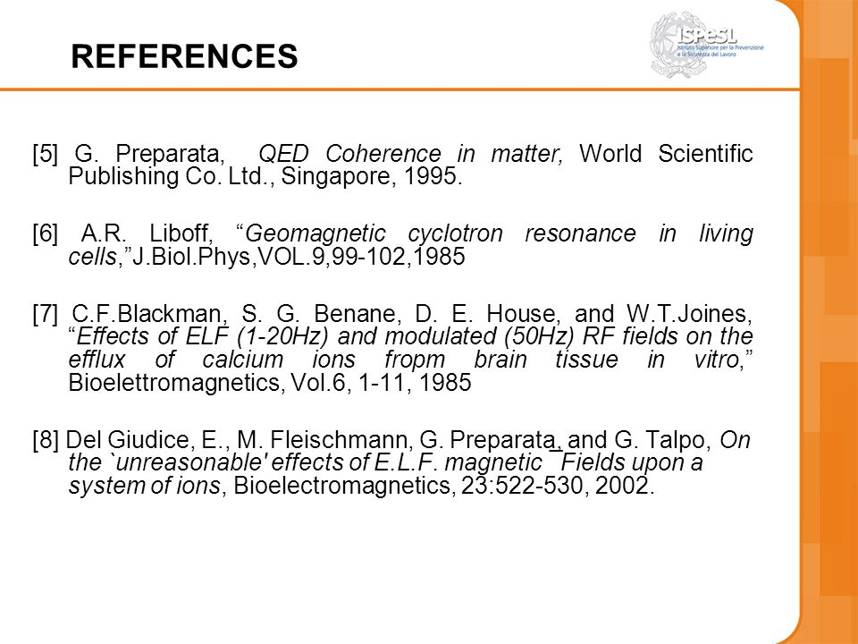 REFERENCES [5] G. Preparata, QED Coherence in matter, World Scientific Publishing Co. Ltd., Singapore, 1995. [6] A.R. Liboff, Geomagnetic cyclotron re