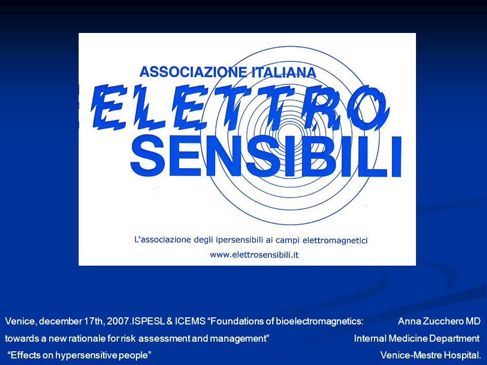 Venice, december 17th, 2007.ISPESL & ICEMS Foundations of bioelectromagnetics: Anna Zucchero MD towards a new rationale for risk assessment and management Internal Medicine Department Effects on hypersensitive people Venice-Mestre Hospital.
