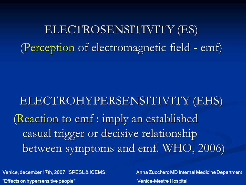 ELECTROSENSITIVITY (ES) (Perception of electromagnetic field - emf) ELECTROHYPERSENSITIVITY (EHS) (Reaction to emf : imply an established casual trigger or decisive relationship between symptoms and emf.