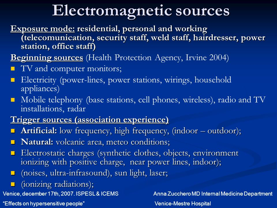 Electromagnetic sources Exposure mode: residential, personal and working (telecomunication, security staff, weld staff, hairdresser, power station, office staff) Beginning sources Beginning sources (Health Protection Agency, Irvine 2004) TV and computer monitors; Electricity (power-lines, power stations, wirings, household appliances) Mobile telephony (base stations, cell phones, wireless), radio and TV installations, radar Trigger sources (association experience) Artificial: low frequency, high frequency, (indoor – outdoor); Artificial: low frequency, high frequency, (indoor – outdoor); Natural: volcanic area, meteo conditions; Natural: volcanic area, meteo conditions; Electrostatic charges (synthetic clothes, objects, environment ionizing with positive charge, near power lines, indoor); Electrostatic charges (synthetic clothes, objects, environment ionizing with positive charge, near power lines, indoor); (noises, ultra-infrasound), sun light, laser; (noises, ultra-infrasound), sun light, laser; (ionizing radiations); (ionizing radiations); Venice, december 17th, 2007.