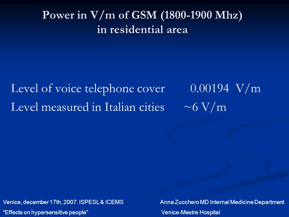 Power in V/m of GSM ( Mhz) in residential area Level of voice telephone cover V/m Level measured in Italian cities ~6 V/m Venice, december 17th, 2007.