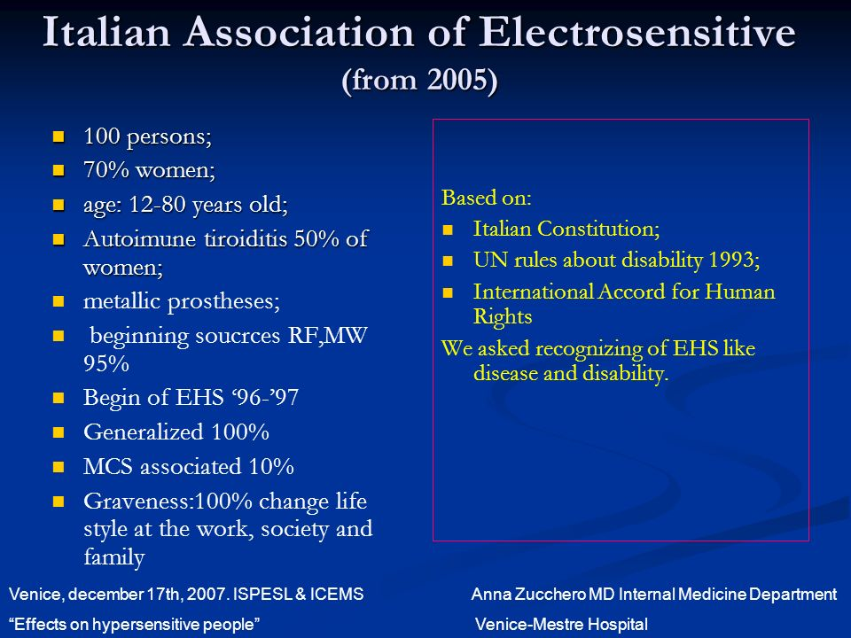 Italian Association of Electrosensitive (from 2005) 100 persons; 100 persons; 70% women; 70% women; age: years old; age: years old; Autoimune tiroiditis 50% of women; Autoimune tiroiditis 50% of women; metallic prostheses; beginning soucrces RF,MW 95% Begin of EHS Generalized 100% MCS associated 10% Graveness:100% change life style at the work, society and family Based on: Italian Constitution; UN rules about disability 1993; International Accord for Human Rights We asked recognizing of EHS like disease and disability.
