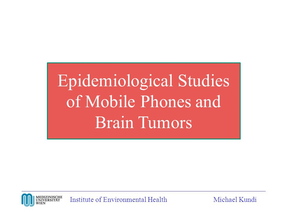 Institute of Environmental HealthMichael Kundi Epidemiological Studies of Mobile Phones and Brain Tumors