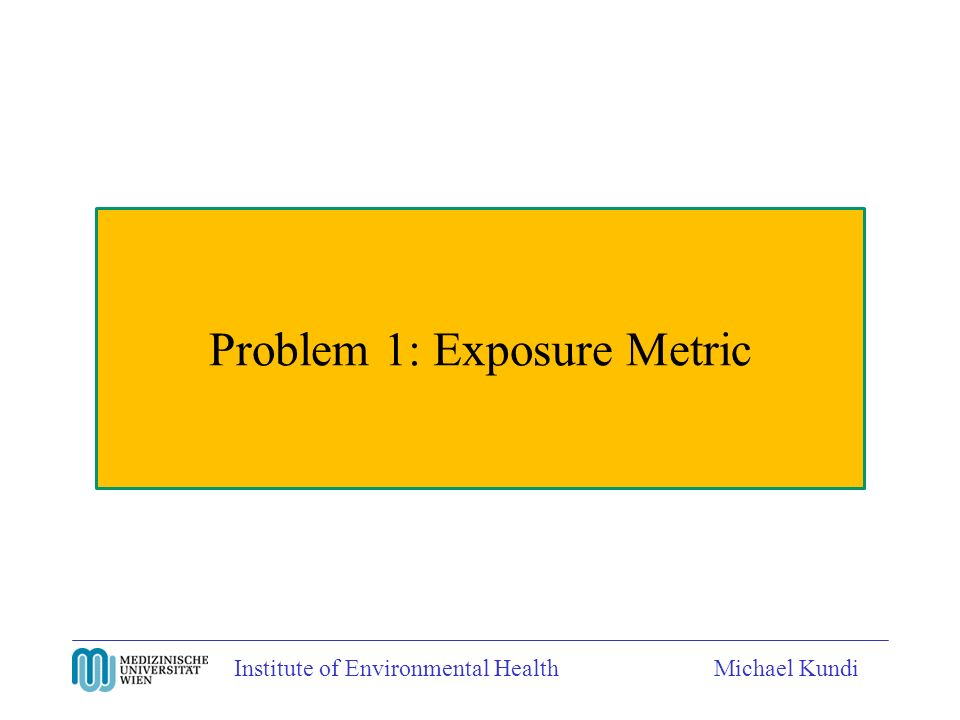 Institute of Environmental HealthMichael Kundi Problem 1: Exposure Metric