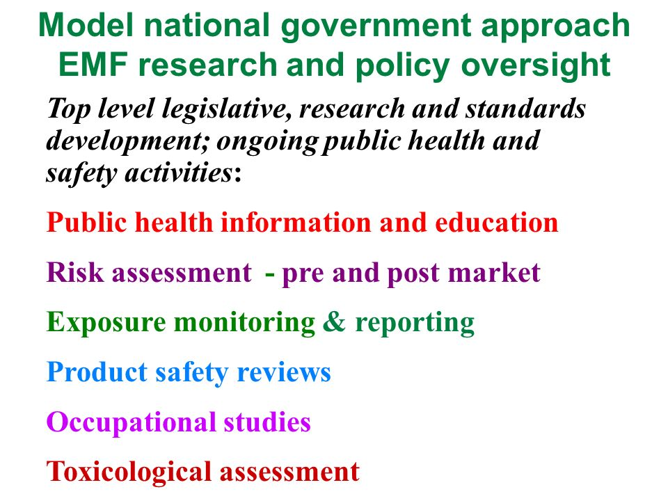 Model national government approach EMF research and policy oversight Top level legislative, research and standards development; ongoing public health and safety activities: Public health information and education Risk assessment - pre and post market Exposure monitoring & reporting Product safety reviews Occupational studies Toxicological assessment