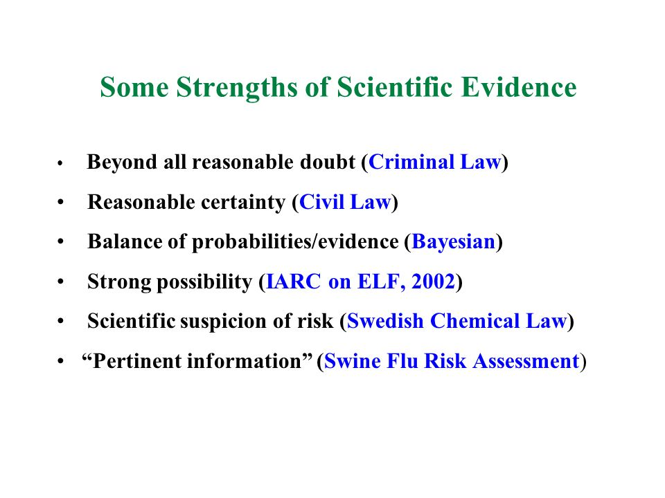 Some Strengths of Scientific Evidence Beyond all reasonable doubt (Criminal Law) Reasonable certainty (Civil Law) Balance of probabilities/evidence (B