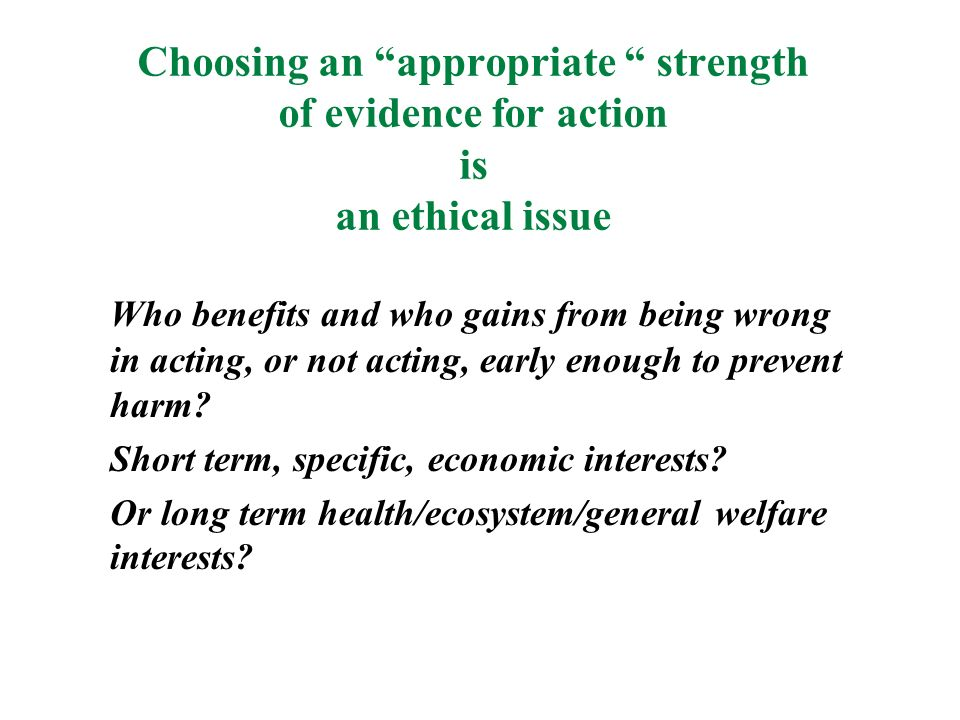 Choosing an appropriate strength of evidence for action is an ethical issue Who benefits and who gains from being wrong in acting, or not acting, early enough to prevent harm.