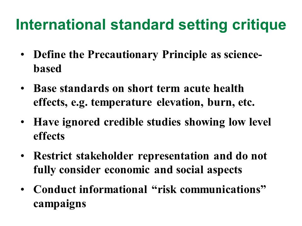 Some Strengths of Scientific Evidence Beyond all reasonable doubt (Criminal Law) Reasonable certainty (Civil Law) Balance of probabilities/evidence (Bayesian) Strong possibility (IARC on ELF, 2002) Scientific suspicion of risk (Swedish Chemical Law) Pertinent information (Swine Flu Risk Assessment)