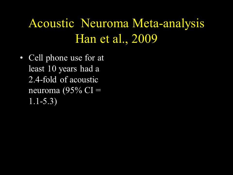 Acoustic Neuroma Meta-analysis Han et al., 2009 Cell phone use for at least 10 years had a 2.4-fold of acoustic neuroma (95% CI = 1.1-5.3)