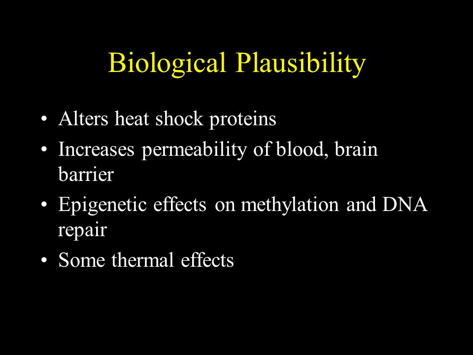 Biological Plausibility Alters heat shock proteins Increases permeability of blood, brain barrier Epigenetic effects on methylation and DNA repair Som