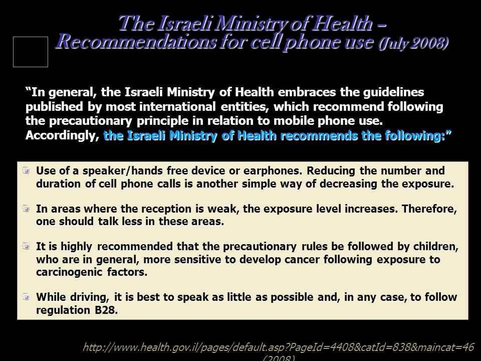 http://www.health.gov.il/pages/default.asp?PageId=4408&catId=838&maincat=46 (2008) The Israeli Ministry of Health – Recommendations for cell phone use