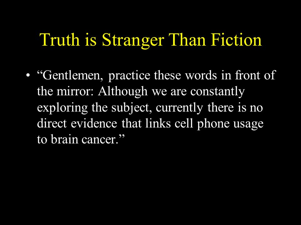 Truth is Stranger Than Fiction Gentlemen, practice these words in front of the mirror: Although we are constantly exploring the subject, currently the