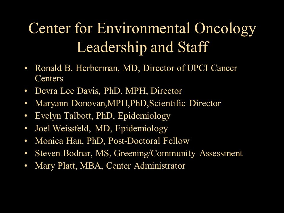 Center for Environmental Oncology Leadership and Staff Ronald B. Herberman, MD, Director of UPCI Cancer Centers Devra Lee Davis, PhD. MPH, Director Ma