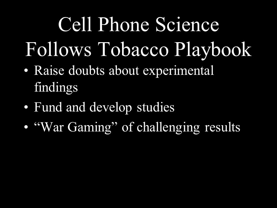 Cell Phone Science Follows Tobacco Playbook Raise doubts about experimental findings Fund and develop studies War Gaming of challenging results