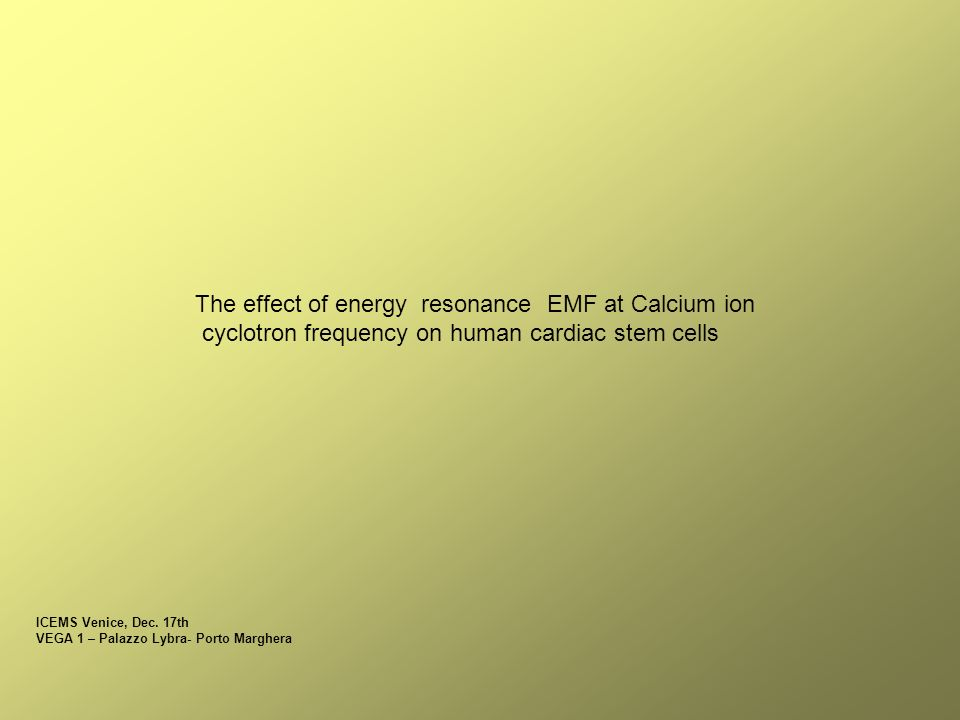The effect of energy resonance EMF at Calcium ion cyclotron frequency on human cardiac stem cells ICEMS Venice, Dec.