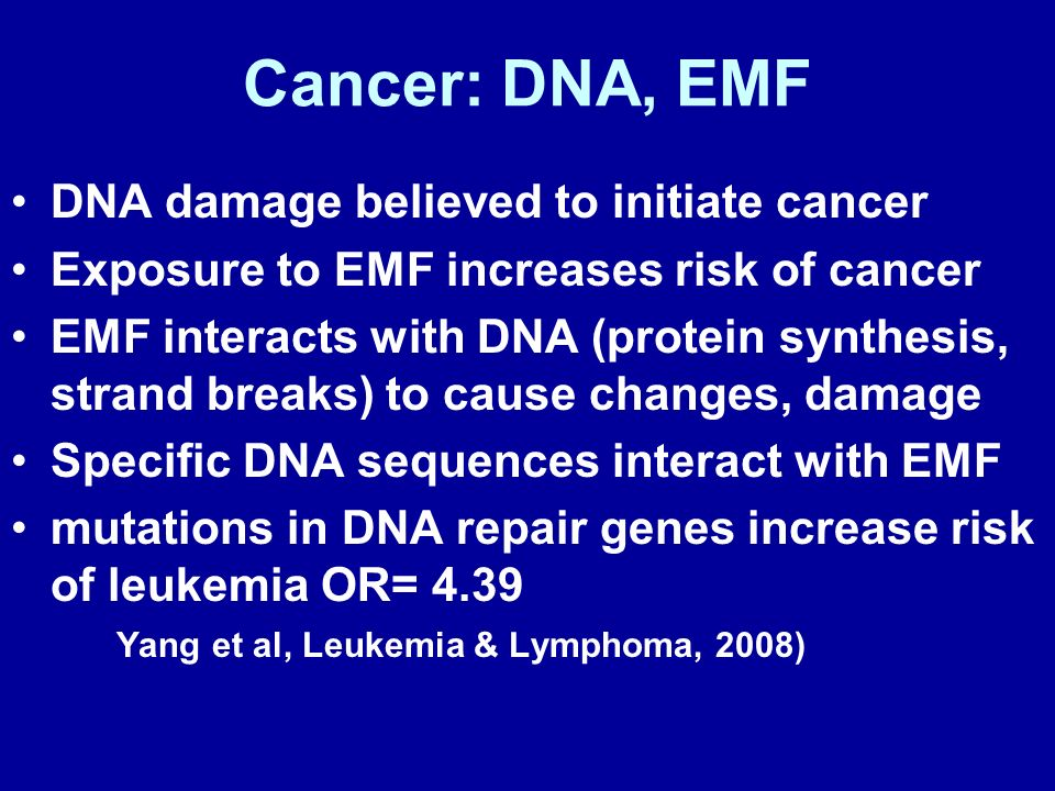 Cancer: DNA, EMF DNA damage believed to initiate cancer Exposure to EMF increases risk of cancer EMF interacts with DNA (protein synthesis, strand bre