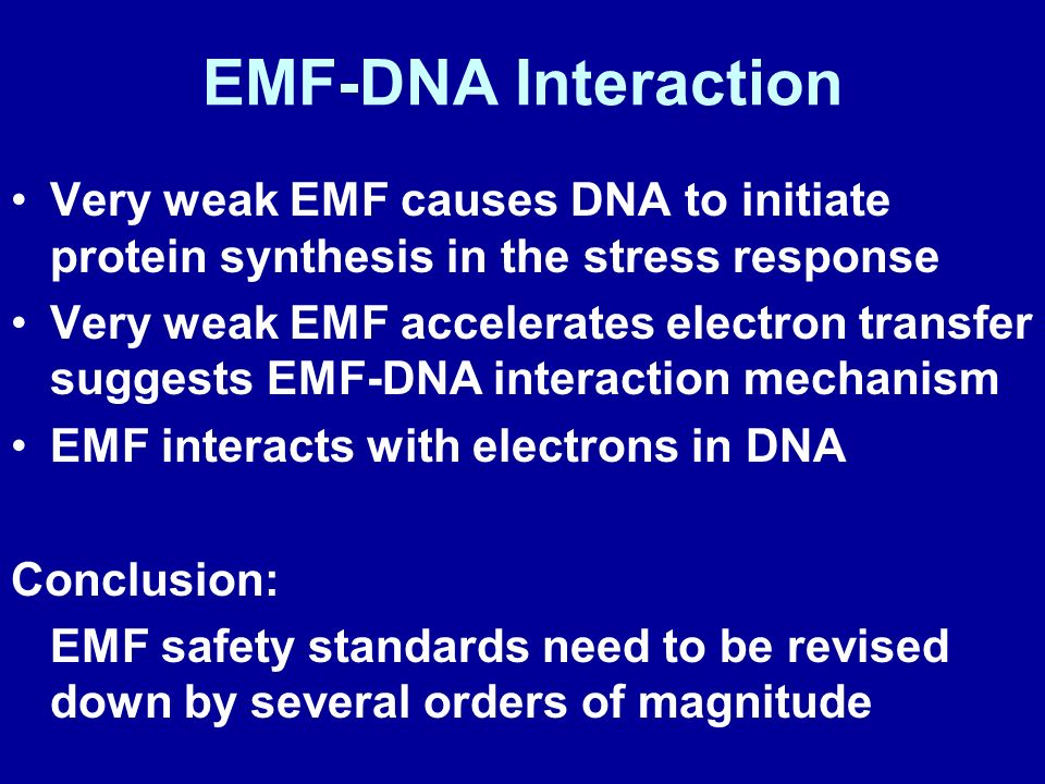 EMF-DNA Interaction Very weak EMF causes DNA to initiate protein synthesis in the stress response Very weak EMF accelerates electron transfer suggests