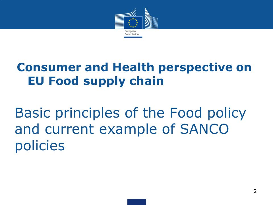 Basic principles of the Food policy and current example of SANCO policies 2 Consumer and Health perspective on EU Food supply chain