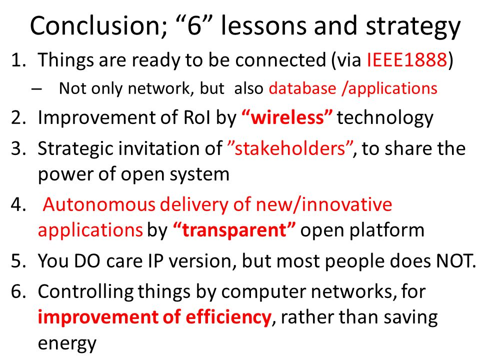Conclusion; 6 lessons and strategy 1.Things are ready to be connected (via IEEE1888) – Not only network, but also database /applications 2.Improvement