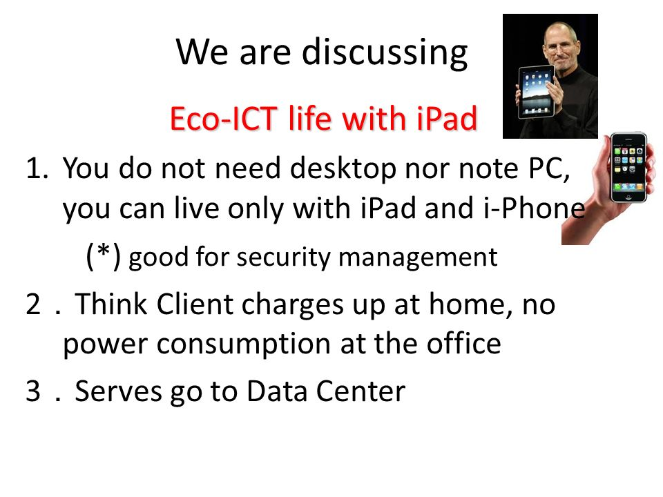 We are discussing Eco-ICT life with iPad 1.You do not need desktop nor note PC, you can live only with iPad and i-Phone (*) good for security manageme