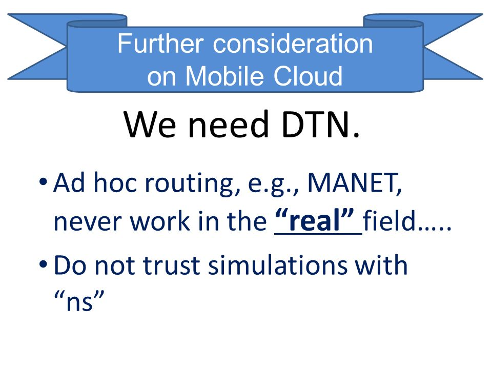 We need DTN. Ad hoc routing, e.g., MANET, never work in the real field….. Do not trust simulations with ns Further consideration on Mobile Cloud