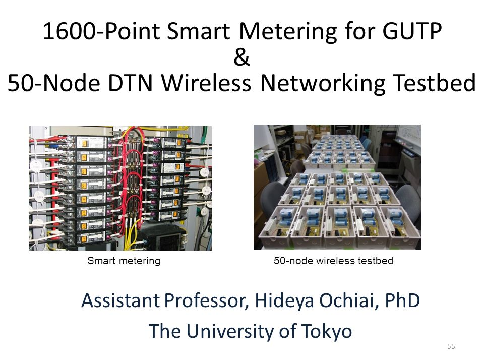 55 1600-Point Smart Metering for GUTP & 50-Node DTN Wireless Networking Testbed Assistant Professor, Hideya Ochiai, PhD The University of Tokyo 50-nod