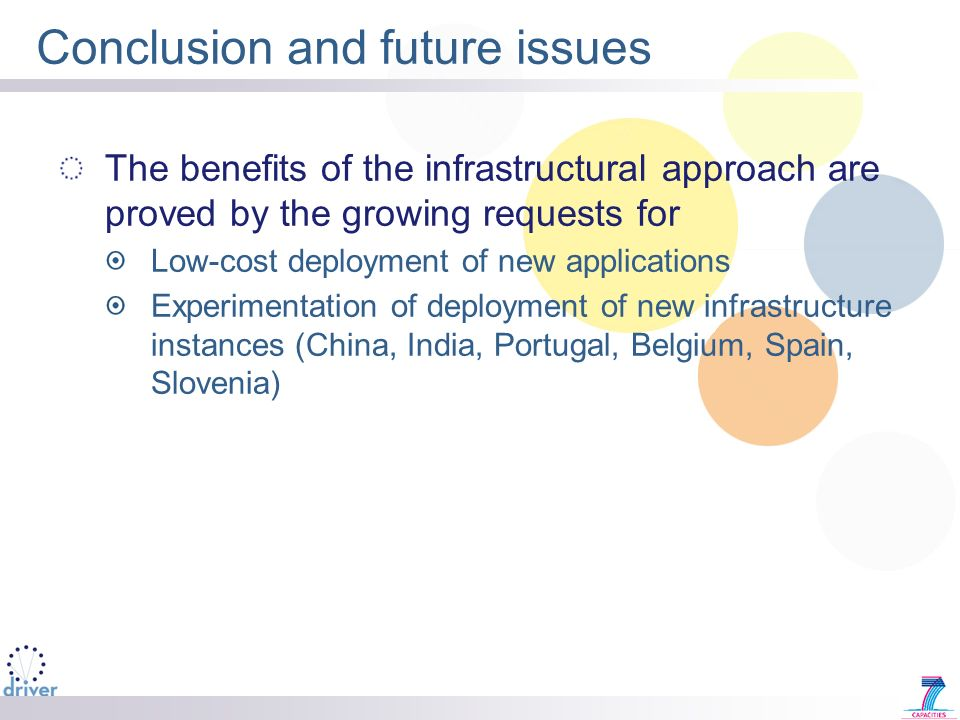 Conclusion and future issues The benefits of the infrastructural approach are proved by the growing requests for Low-cost deployment of new applications Experimentation of deployment of new infrastructure instances (China, India, Portugal, Belgium, Spain, Slovenia)