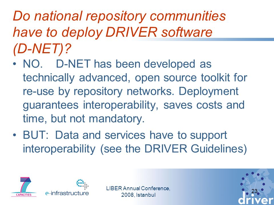 LIBER Annual Conference, 2008, Istanbul 23 Do national repository communities have to deploy DRIVER software (D-NET).