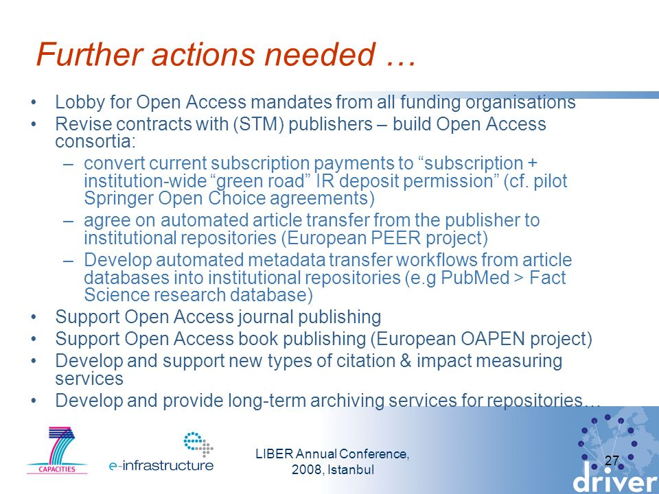 LIBER Annual Conference, 2008, Istanbul 27 Further actions needed … Lobby for Open Access mandates from all funding organisations Revise contracts with (STM) publishers – build Open Access consortia: –convert current subscription payments to subscription + institution-wide green road IR deposit permission (cf.