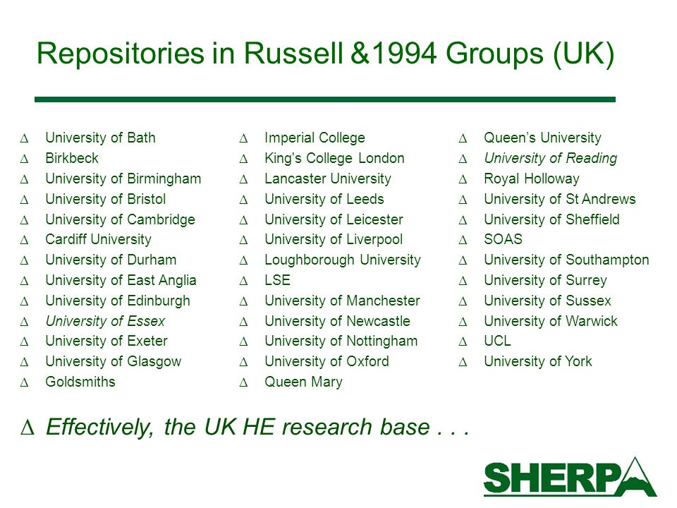 Repositories in Russell &1994 Groups (UK) Δ University of Bath Δ Birkbeck Δ University of Birmingham Δ University of Bristol Δ University of Cambridge Δ Cardiff University Δ University of Durham Δ University of East Anglia Δ University of Edinburgh Δ University of Essex Δ University of Exeter Δ University of Glasgow Δ Goldsmiths Δ Queens University Δ University of Reading Δ Royal Holloway Δ University of St Andrews Δ University of Sheffield Δ SOAS Δ University of Southampton Δ University of Surrey Δ University of Sussex Δ University of Warwick Δ UCL Δ University of York Δ Imperial College Δ King s College London Δ Lancaster University Δ University of Leeds Δ University of Leicester Δ University of Liverpool Δ Loughborough University Δ LSE Δ University of Manchester Δ University of Newcastle Δ University of Nottingham Δ University of Oxford Δ Queen Mary Δ Effectively, the UK HE research base...