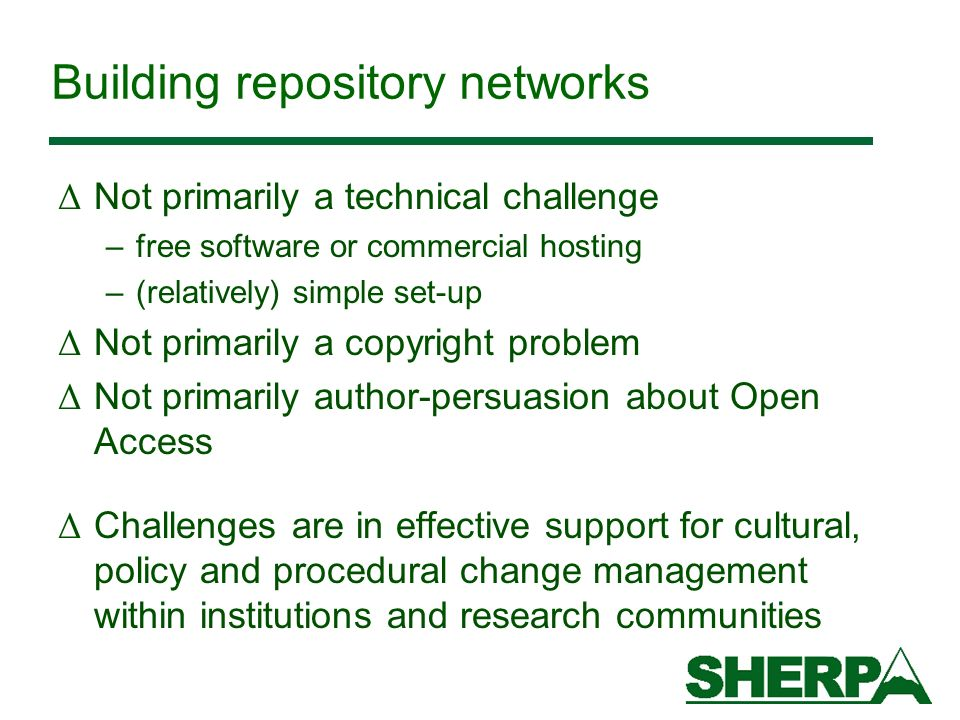 Building repository networks Δ Not primarily a technical challenge –free software or commercial hosting –(relatively) simple set-up Δ Not primarily a copyright problem Δ Not primarily author-persuasion about Open Access Δ Challenges are in effective support for cultural, policy and procedural change management within institutions and research communities