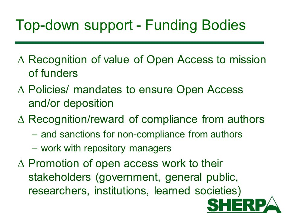 Top-down support - Funding Bodies Δ Recognition of value of Open Access to mission of funders Δ Policies/ mandates to ensure Open Access and/or deposition Δ Recognition/reward of compliance from authors –and sanctions for non-compliance from authors –work with repository managers Δ Promotion of open access work to their stakeholders (government, general public, researchers, institutions, learned societies)