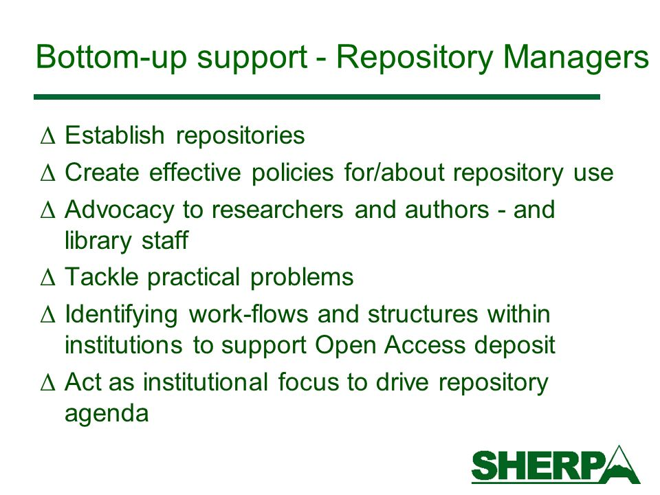 Bottom-up support - Repository Managers Δ Establish repositories Δ Create effective policies for/about repository use Δ Advocacy to researchers and authors - and library staff Δ Tackle practical problems Δ Identifying work-flows and structures within institutions to support Open Access deposit Δ Act as institutional focus to drive repository agenda