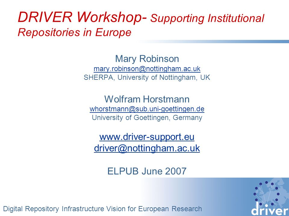 DRIVER Workshop- Supporting Institutional Repositories in Europe Mary Robinson mary.robinson@nottingham.ac.uk SHERPA, University of Nottingham, UK Wolfram Horstmann whorstmann@sub.uni-goettingen.de University of Goettingen, Germany www.driver-support.eu driver@nottingham.ac.uk ELPUB June 2007 Digital Repository Infrastructure Vision for European Research