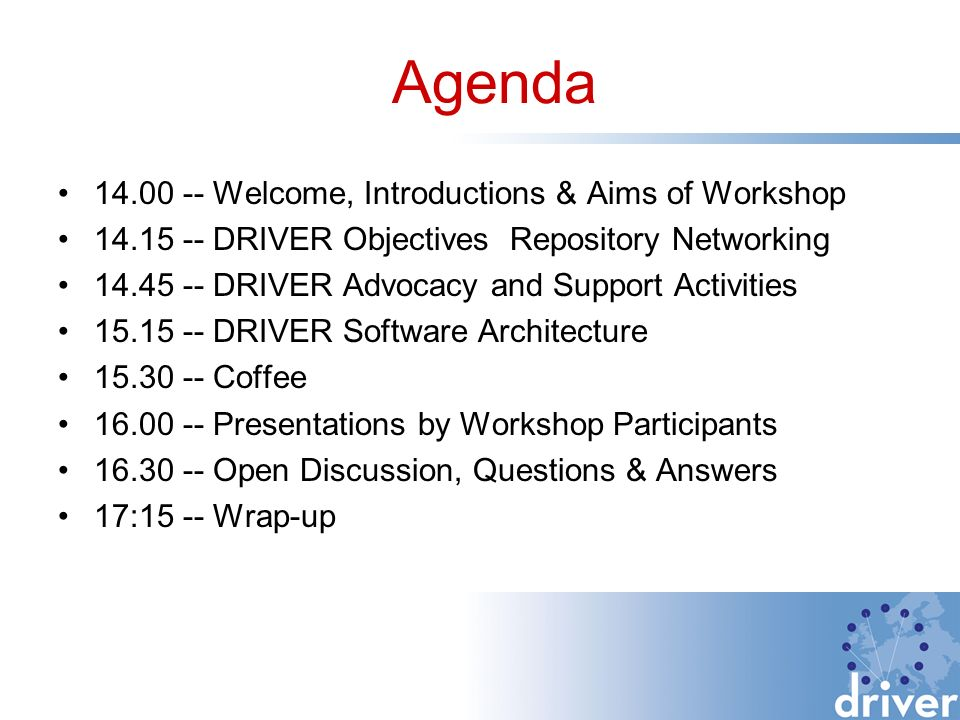 14.00 -- Welcome, Introductions & Aims of Workshop 14.15 -- DRIVER Objectives Repository Networking 14.45 -- DRIVER Advocacy and Support Activities 15.15 -- DRIVER Software Architecture 15.30 -- Coffee 16.00 -- Presentations by Workshop Participants 16.30 -- Open Discussion, Questions & Answers 17:15 -- Wrap-up Agenda