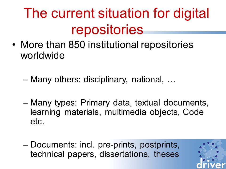 The current situation for digital repositories More than 850 institutional repositories worldwide –Many others: disciplinary, national, … –Many types: Primary data, textual documents, learning materials, multimedia objects, Code etc.