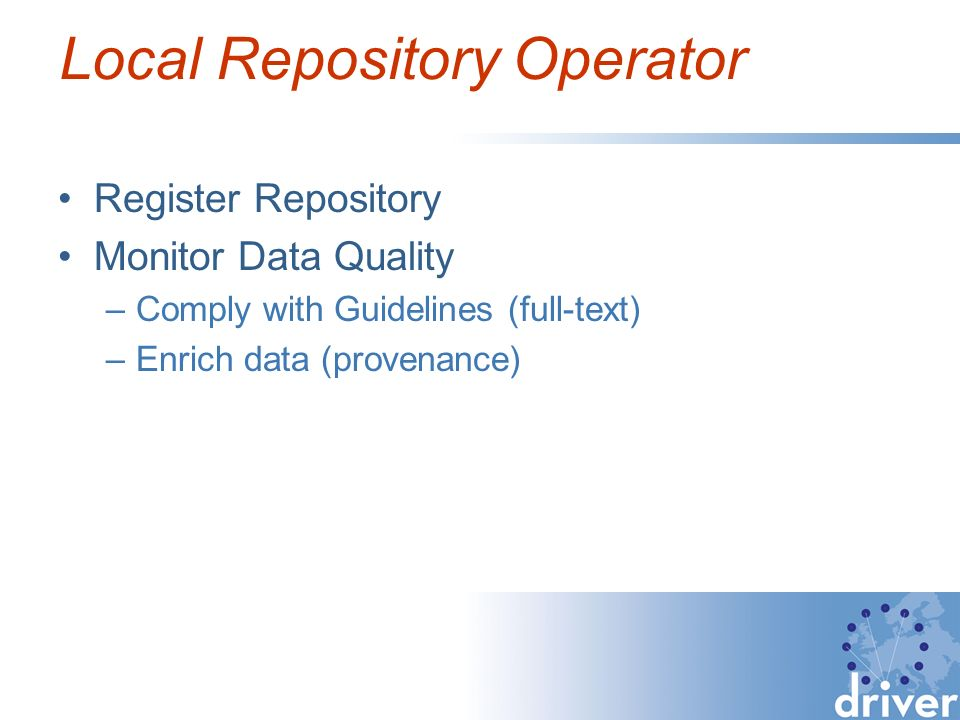 Local Repository Operator Register Repository Monitor Data Quality –Comply with Guidelines (full-text) –Enrich data (provenance)