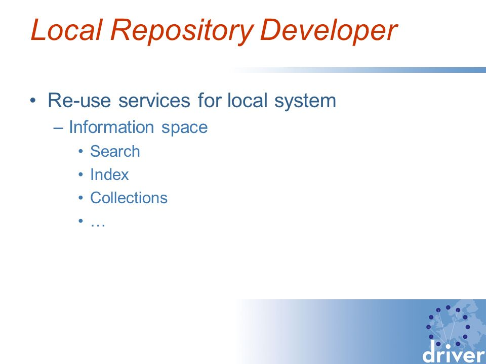 Local Repository Developer Re-use services for local system –Information space Search Index Collections …