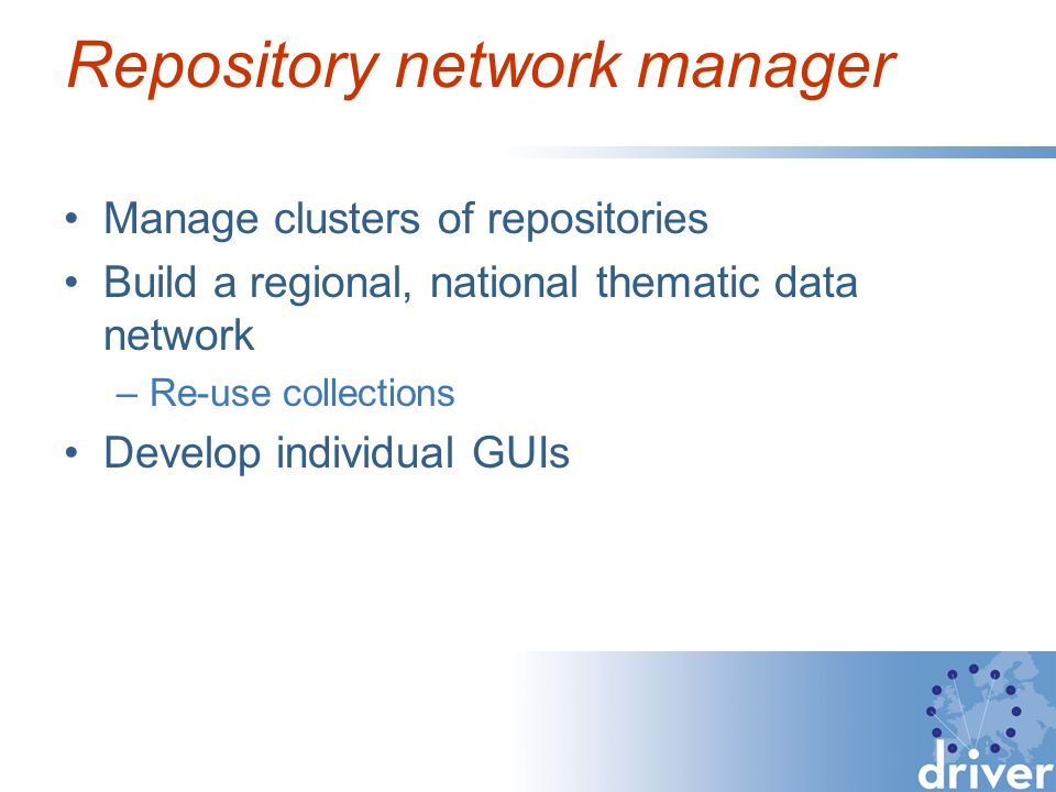 Repository network manager Manage clusters of repositories Build a regional, national thematic data network –Re-use collections Develop individual GUIs