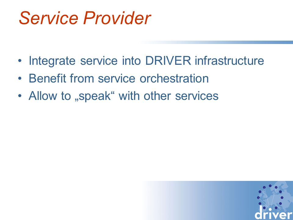 Service Provider Integrate service into DRIVER infrastructure Benefit from service orchestration Allow to speak with other services