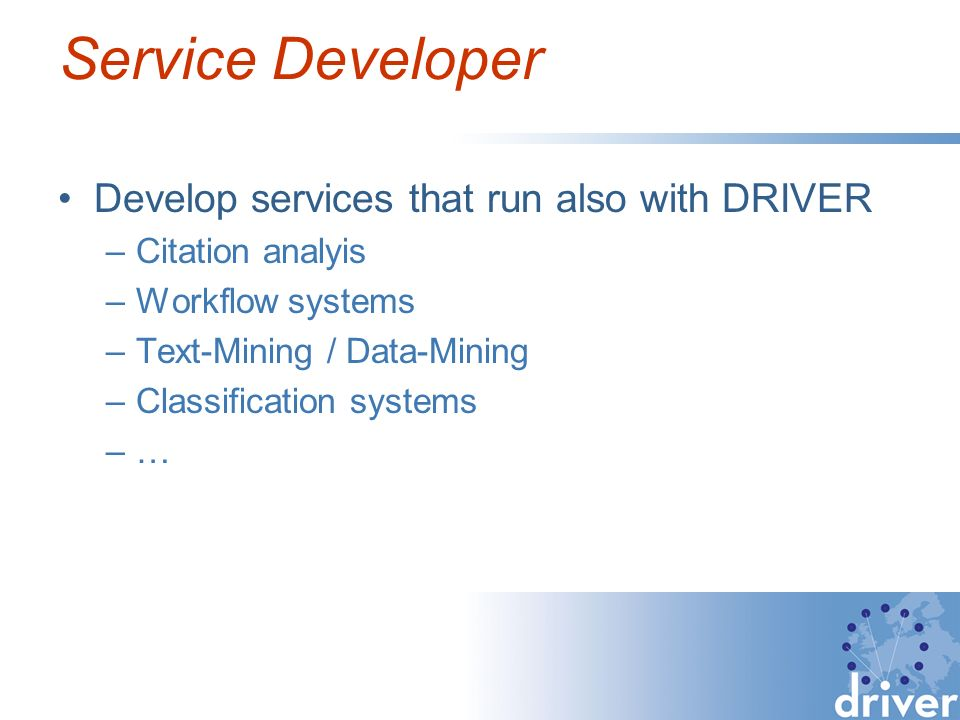 Service Developer Develop services that run also with DRIVER –Citation analyis –Workflow systems –Text-Mining / Data-Mining –Classification systems –…