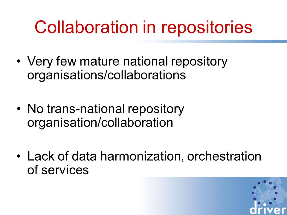 Collaboration in repositories Very few mature national repository organisations/collaborations No trans-national repository organisation/collaboration Lack of data harmonization, orchestration of services