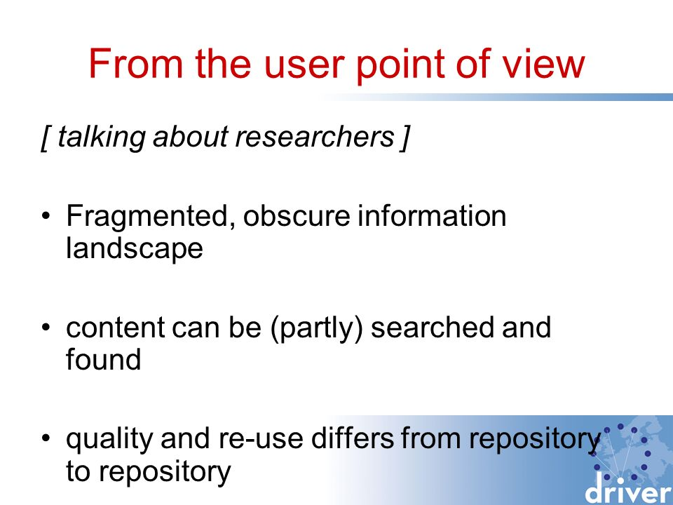 From the user point of view [ talking about researchers ] Fragmented, obscure information landscape content can be (partly) searched and found quality and re-use differs from repository to repository