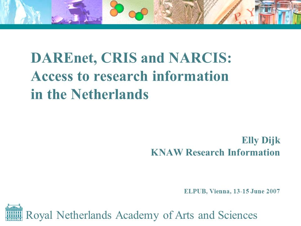 Royal Netherlands Academy of Arts and Sciences DAREnet, CRIS and NARCIS: Access to research information in the Netherlands Elly Dijk KNAW Research Information ELPUB, Vienna, 13-15 June 2007