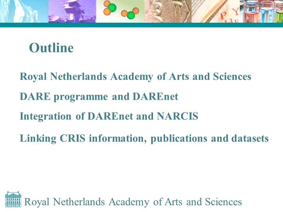 Royal Netherlands Academy of Arts and Sciences Outline Royal Netherlands Academy of Arts and Sciences DARE programme and DAREnet Integration of DAREnet and NARCIS Linking CRIS information, publications and datasets