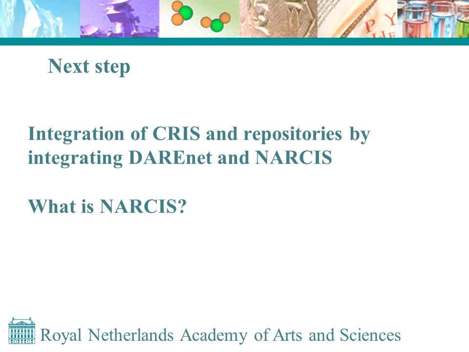 Royal Netherlands Academy of Arts and Sciences Next step Integration of CRIS and repositories by integrating DAREnet and NARCIS What is NARCIS